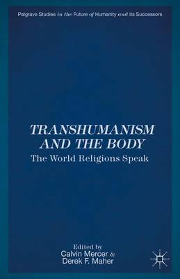 Transhumanism and the Body: The World Religions Speak - Palgrave Studies in the Future of Humanity and its Successors (Hardback)
