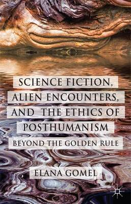 Science Fiction, Alien Encounters, and the Ethics of Posthumanism: Beyond the Golden Rule (Hardback)