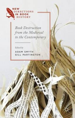 Book Destruction from the Medieval to the Contemporary - New Directions in Book History (Hardback)