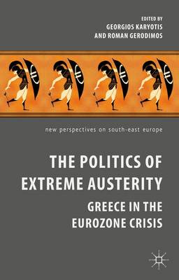 The Politics of Extreme Austerity: Greece in the Eurozone Crisis - New Perspectives on South-East Europe (Hardback)