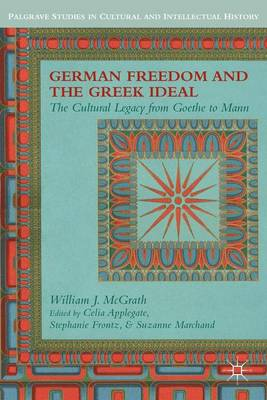 German Freedom and the Greek Ideal: The Cultural Legacy from Goethe to Mann - Palgrave Studies in Cultural and Intellectual History (Hardback)