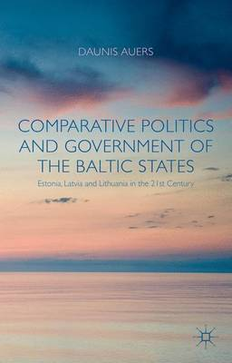 Comparative Politics and Government of the Baltic States: Estonia, Latvia and Lithuania in the 21st Century (Hardback)