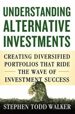 Understanding Alternative Investments: Creating Diversified Portfolios that Ride the Wave of Investment Success (Hardback)