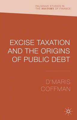 Excise Taxation and the Origins of Public Debt - Palgrave Studies in the History of Finance (Hardback)