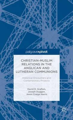Christian-Muslim Relations in the Anglican and Lutheran Communions: Historical Encounters and Contemporary Projects (Hardback)
