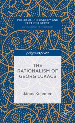 The Rationalism of Georg Lukacs - Political Philosophy and Public Purpose (Hardback)