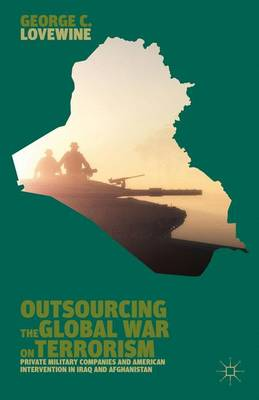 Outsourcing the Global War on Terrorism: Private Military Companies and American Intervention in Iraq and Afghanistan (Hardback)