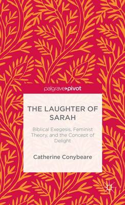 The Laughter of Sarah: Biblical Exegesis, Feminist Theory, and the Concept of Delight (Hardback)