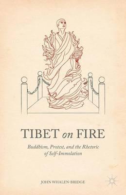 Tibet on Fire: Buddhism, Protest, and the Rhetoric of Self-Immolation (Hardback)