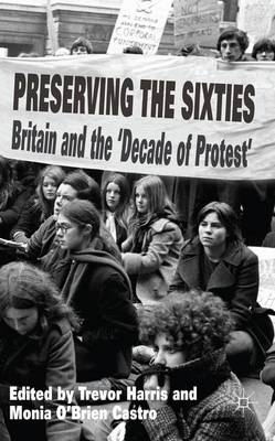 Preserving the Sixties: Britain and the 'Decade of Protest' (Hardback)