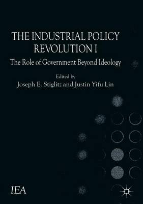 The Industrial Policy Revolution I: The Role of Government Beyond Ideology - International Economic Association Series (Paperback)