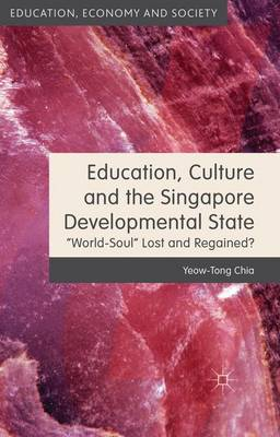 Education, Culture and the Singapore Developmental State: World-Soul Lost and Regained? - Education, Economy and Society (Hardback)