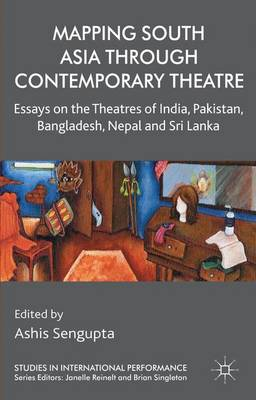 Mapping South Asia through Contemporary Theatre: Essays on the Theatres of India, Pakistan, Bangladesh, Nepal and Sri Lanka - Studies in International Performance (Hardback)