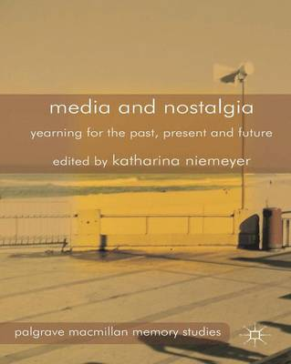 Media and Nostalgia: Yearning for the Past, Present and Future - Palgrave Macmillan Memory Studies (Hardback)