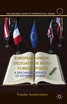 European Union Delegations in EU Foreign Policy: A Diplomatic Service of Different Speeds - The European Union in International Affairs (Hardback)