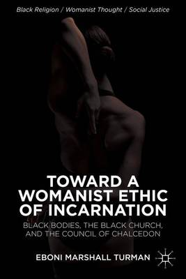Toward a Womanist Ethic of Incarnation: Black Bodies, the Black Church, and the Council of Chalcedon - Black Religion/Womanist Thought/Social Justice (Hardback)