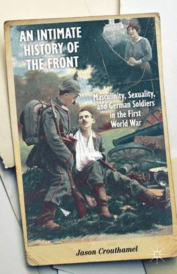 An Intimate History of the Front: Masculinity, Sexuality, and German Soldiers in the First World War (Hardback)