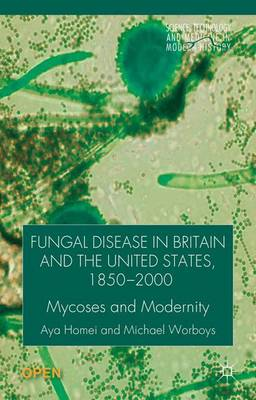 Fungal Disease in Britain and the United States 1850-2000: Mycoses and Modernity - Science, Technology and Medicine in Modern History (Hardback)