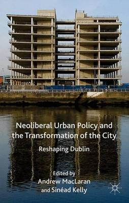 Neoliberal Urban Policy and the Transformation of the City: Reshaping Dublin (Hardback)