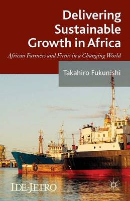 Delivering Sustainable Growth in Africa: African Farmers and Firms in a Changing World - IDE-JETRO Series (Hardback)