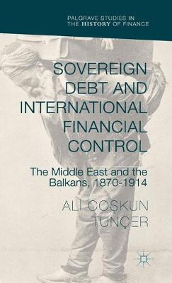 Sovereign Debt and International Financial Control: The Middle East and the Balkans, 1870-1914 - Palgrave Studies in the History of Finance (Hardback)