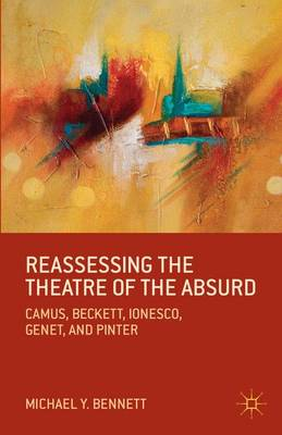 Reassessing the Theatre of the Absurd: Camus, Beckett, Ionesco, Genet, and Pinter (Paperback)