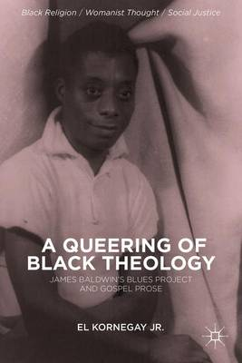 A Queering of Black Theology: James Baldwin's Blues Project and Gospel Prose - Black Religion/Womanist Thought/Social Justice (Hardback)