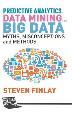 Predictive Analytics, Data Mining and Big Data: Myths, Misconceptions and Methods - Business in the Digital Economy (Hardback)