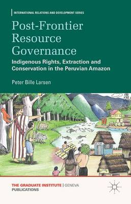 Post-frontier Resource Governance: Indigenous Rights, Extraction and Conservation in the Peruvian Amazon - International Relations and Development Series (Hardback)
