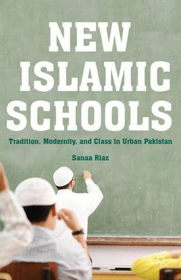 New Islamic Schools: Tradition, Modernity, and Class in Urban Pakistan (Hardback)