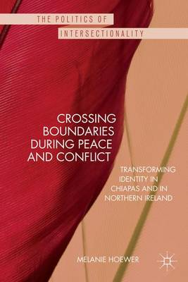 Crossing Boundaries during Peace and Conflict: Transforming identity in Chiapas and in Northern Ireland - The Politics of Intersectionality (Hardback)