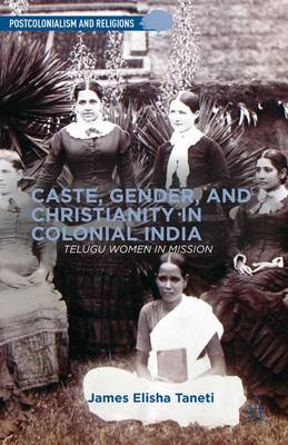 Caste, Gender, and Christianity in Colonial India: Telugu Women in Mission - Postcolonialism and Religions (Hardback)