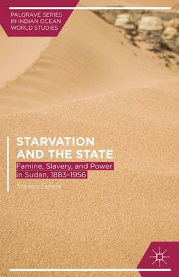Starvation and the State: Famine, Slavery, and Power in Sudan, 1883-1956 - Palgrave Series in Indian Ocean World Studies (Hardback)