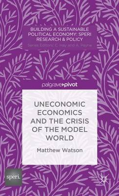 Uneconomic Economics and the Crisis of the Model World - Building a Sustainable Political Economy: SPERI Research & Policy (Hardback)