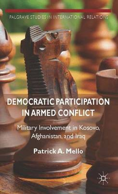 Democratic Participation in Armed Conflict: Military Involvement in Kosovo, Afghanistan, and Iraq - Palgrave Studies in International Relations (Hardback)