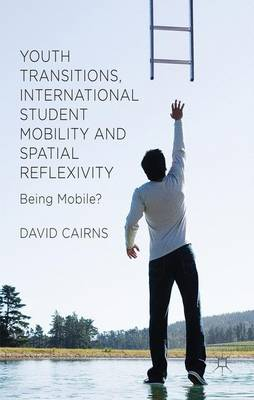 Youth Transitions, International Student Mobility and Spatial Reflexivity: Being Mobile? (Hardback)