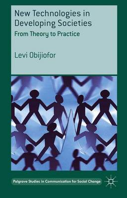 New Technologies in Developing Societies: From Theory to Practice - Palgrave Studies in Communication for Social Change (Hardback)