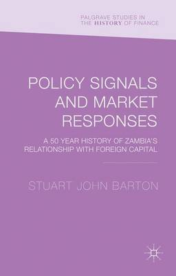 Policy Signals and Market Responses: A 50 Year History of Zambia's Relationship with Foreign Capital - Palgrave Studies in the History of Finance (Hardback)