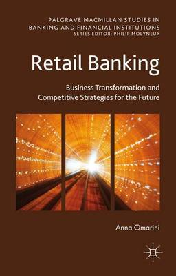 Retail Banking: Business Transformation and Competitive Strategies for the Future - Palgrave Macmillan Studies in Banking and Financial Institutions (Hardback)