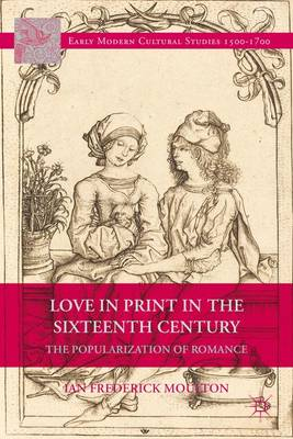 Love in Print in the Sixteenth Century: The Popularization of Romance - Early Modern Cultural Studies 1500-1700 (Hardback)