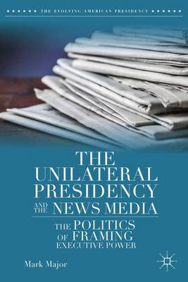 The Unilateral Presidency and the News Media: The Politics of Framing Executive Power - The Evolving American Presidency (Hardback)