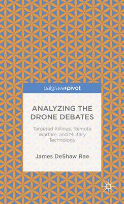 Analyzing the Drone Debates: Targeted Killing, Remote Warfare, and Military Technology (Hardback)