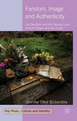 Fandom, Image and Authenticity: Joy Devotion and the Second Lives of Kurt Cobain and Ian Curtis - Pop Music, Culture and Identity (Hardback)