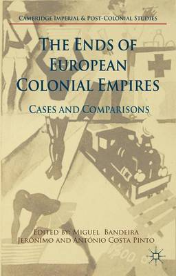 The Ends of European Colonial Empires: Cases and Comparisons - Cambridge Imperial and Post-Colonial Studies Series (Hardback)