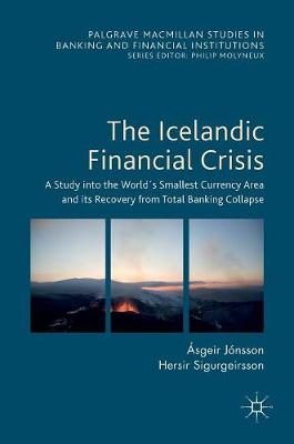 The Icelandic Financial Crisis: A Study into the World's Smallest Currency Area and its Recovery from Total Banking Collapse - Palgrave Macmillan Studies in Banking and Financial Institutions (Hardback)