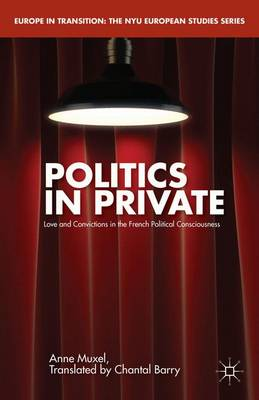 Politics in Private: Love and Convictions in the French Political Consciousness - Europe in Transition: The NYU European Studies Series (Hardback)