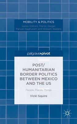 Post/humanitarian Border Politics between Mexico and the US: People, Places, Things - Mobility & Politics (Hardback)