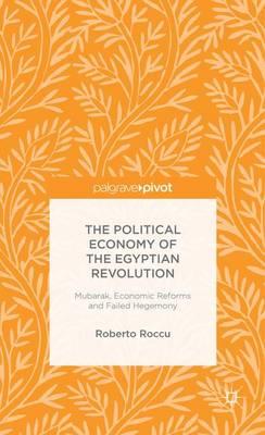 The Political Economy of the Egyptian Revolution: Mubarak, Economic Reforms and Failed Hegemony (Hardback)
