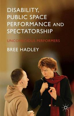 Disability, Public Space Performance and Spectatorship: Unconscious Performers (Hardback)