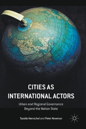 Cities as International Actors: Urban and Regional Governance Beyond the Nation State (Hardback)